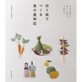切り紙でつくる食の歳時記 日本の四季の暮らしを彩る立体作品/やまもとえみこ