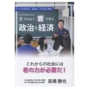 高橋勝也/恋ではなく愛で学ぶ政治と経済 すべての中学生・高校生・大学生に贈る みんなが幸せ