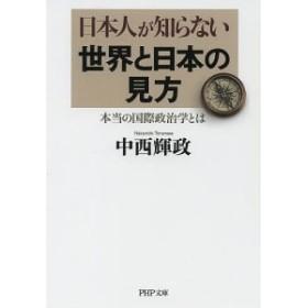 日本人が知らない世界と日本の見方 本当の国際政治学とは/中西輝政