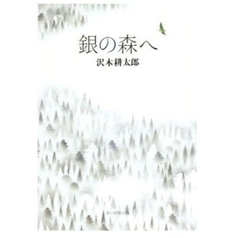銀の森へ/沢木耕太郎(著者)