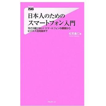 日本人のためのスマートフォン入門 今さら聞けない!スマートフォンの基礎からビジネス活用術まで フォレスト2545新書/松宮義仁【著】