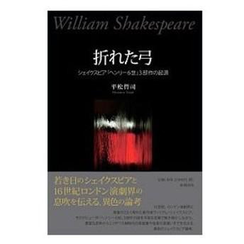 折れた弓 シェイクスピア「ヘンリ−6世」3部作の起源/平松哲司