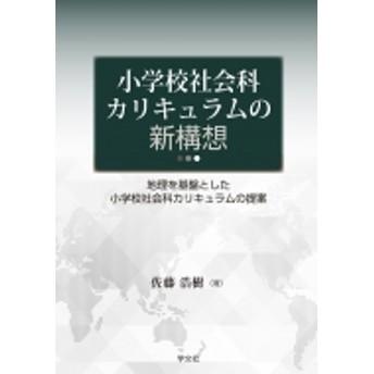 佐藤浩樹/小学校社会科カリキュラムの新構想 地理を基盤とした小学校社会科カリキュラムの提案