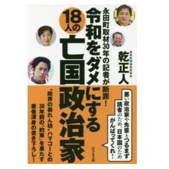 新品本/令和をダメにする18人の亡国政治家 永田町取材30年の記者が断罪! 乾正人/著