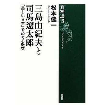三島由紀夫と司馬遼太郎 「美しい日本」をめぐる激突 新潮選書/松本健一【著】