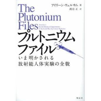 プルトニウムファイル いま明かされる放射能人体実験の全貌/アイリーン・ウェルサム/渡辺正