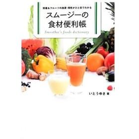 スムージーの食材便利帳 野菜&フルーツの効果・相性がひと目でわかる/いとうゆき【著】