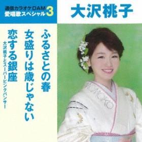 大沢桃子/通信カラオケDAM 愛唱歌スペシャル3 ふるさとの春/女盛りは歳じゃない/恋する銀座