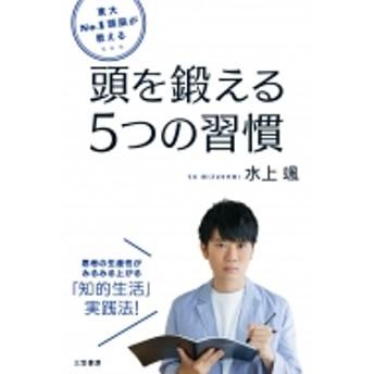 水上颯/東大no.1頭脳が教える 頭を鍛える5つの習慣 思考の生産性がみるみる上がる「知的生活」実践法!