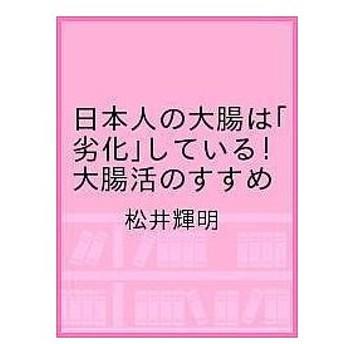 〔予約〕日本人の大腸は「劣化」している! 大腸活のすすめ / 松井輝明