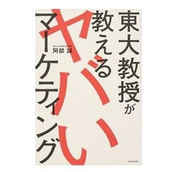 東大教授が教えるヤバいマーケティング/阿部誠