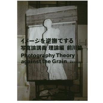 イメージを逆撫でする 写真論講義 理論編/前川修
