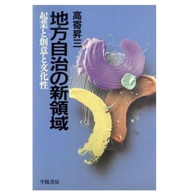 地方自治の新領域 起業と創意と文化性/高寄昇三(著者)