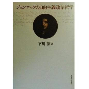 ジョン・ロックの自由主義政治哲学/下川潔(著者)