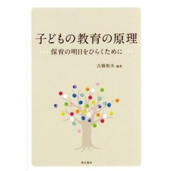 子どもの教育の原理 保育の明日をひらくために/古橋和夫(著者)