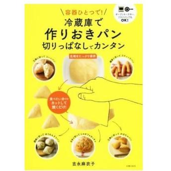 容器ひとつで!冷蔵庫で作りおきパン 切りっぱなしでカンタン/吉永麻衣子(著者)