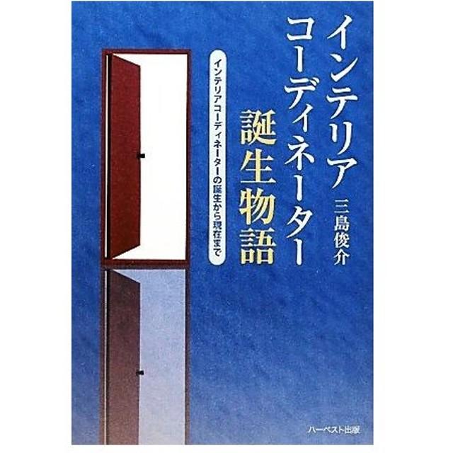 インテリアコーディネーター誕生物語 インテリアコーディネーターの誕生から現在まで/三島俊介【著】