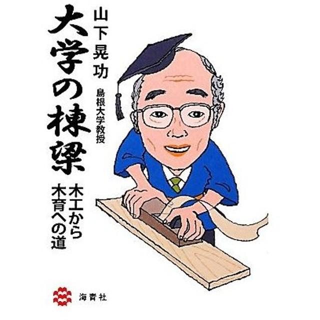 大学の棟梁 木工から木育への道/山下晃功【著】