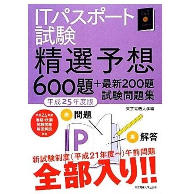 ITパスポート試験精選予想600題+最新200題試験問題集(平成25年度版)/東京電機大学【編】