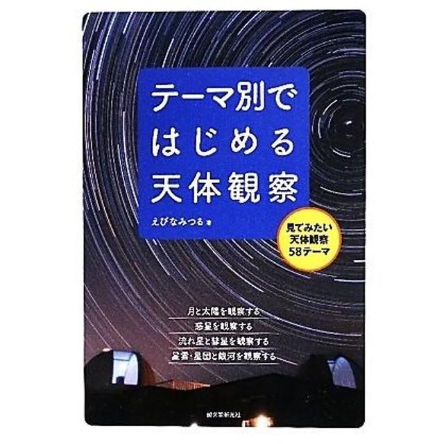 テーマ別ではじめる天体観察 見てみたい天体観察58テーマ/えびなみつる【著】