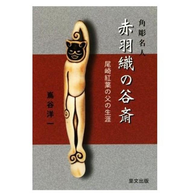 角彫名人 赤羽織の谷斎 尾崎紅葉の父の生涯/嶌谷洋一(著者)