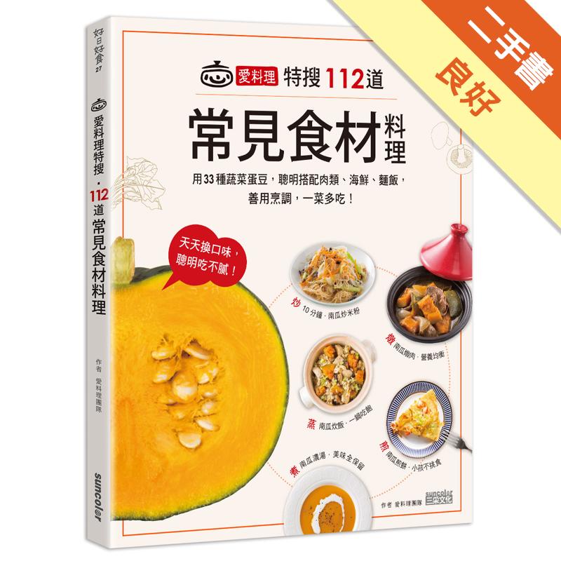 愛料理特搜‧112道常見食材料理:用33種蔬菜蛋豆,聰明搭配肉類、海鮮、麵飯,善用烹調,一菜 [二手書_良好] 8391