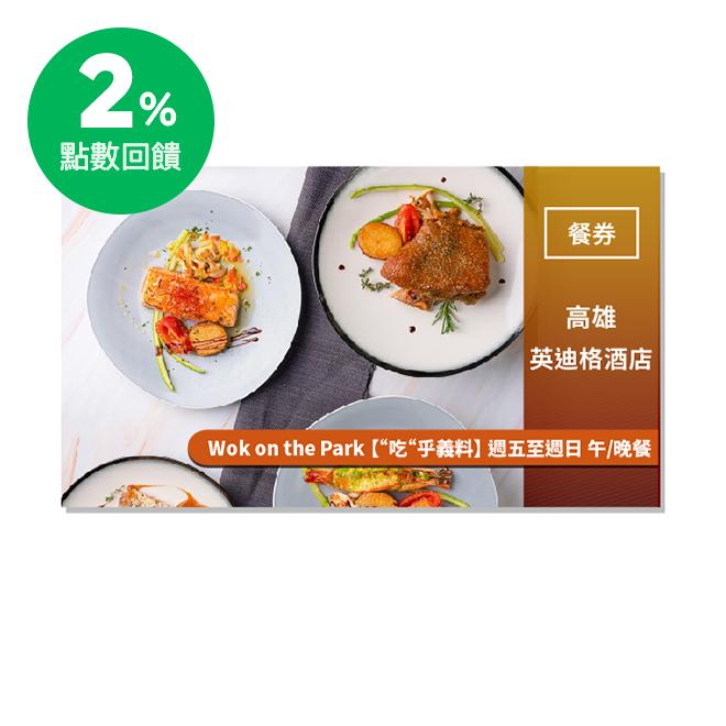 【高雄英迪格酒店】Wok on the Park 【吃乎義料】 週五至週日 午/晚餐餐券