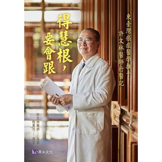 得慧根,要會跟:東臺灣癌症醫學推手:許文林醫師行醫記