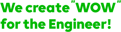 We create 'WOW' for the Engineer!